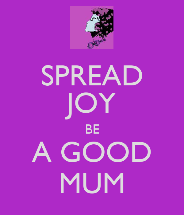 SPREAD JOY BE A GOOD MUM