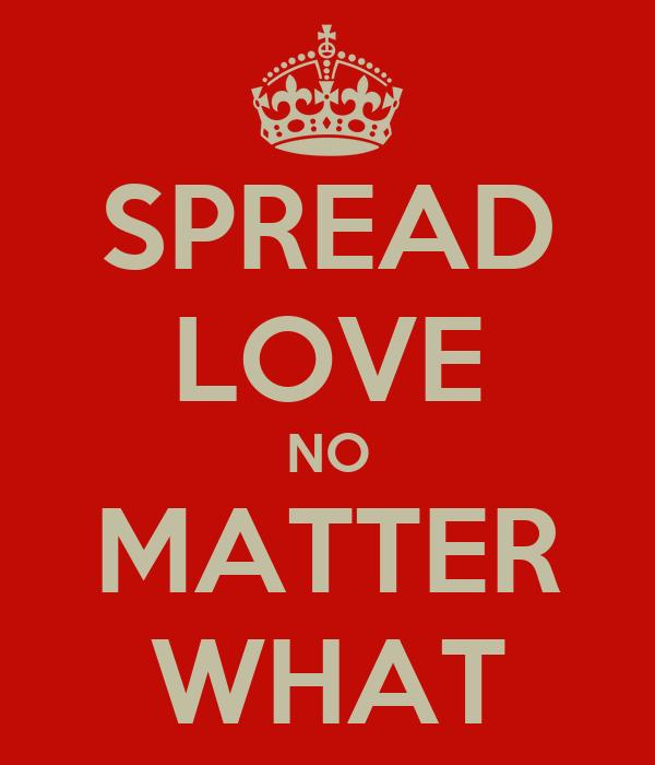 SPREAD LOVE NO MATTER WHAT