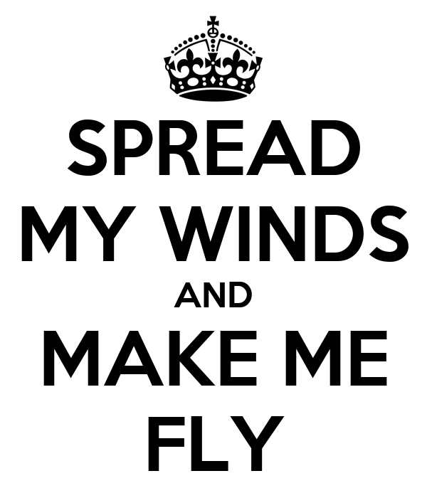 SPREAD MY WINDS AND MAKE ME FLY