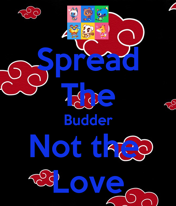 Spread The Budder Not the  Love