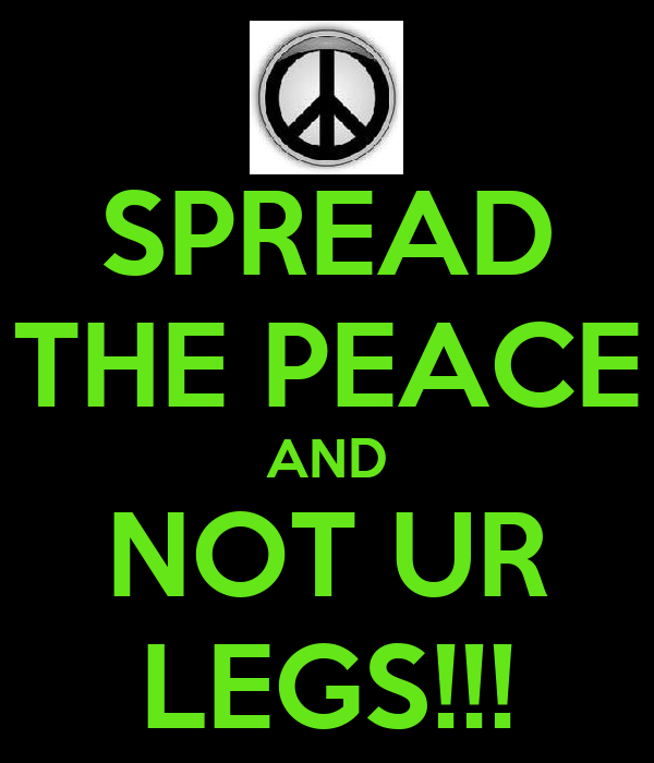 SPREAD THE PEACE AND NOT UR LEGS!!!