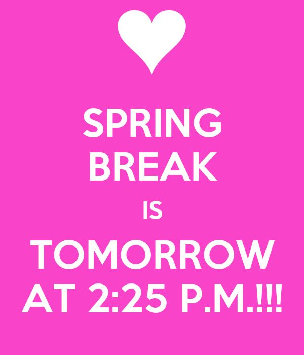 SPRING BREAK IS TOMORROW AT 2:25 P.M.!!!