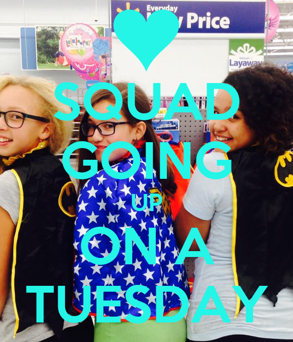 SQUAD GOING UP ON A TUESDAY