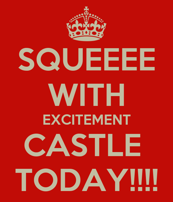 SQUEEEE WITH EXCITEMENT CASTLE  TODAY!!!!