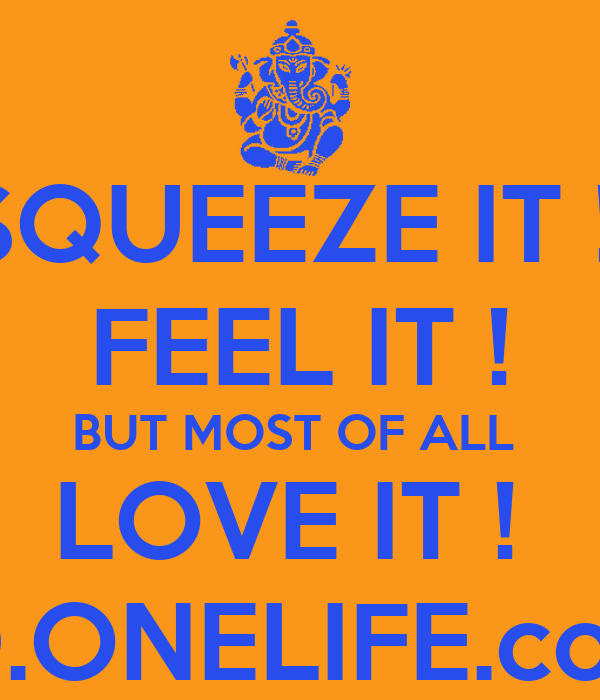 SQUEEZE IT !  FEEL IT ! BUT MOST OF ALL  LOVE IT !  BD.ONELIFE.com
