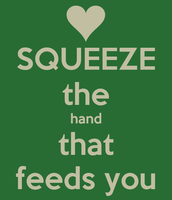SQUEEZE the hand that feeds you