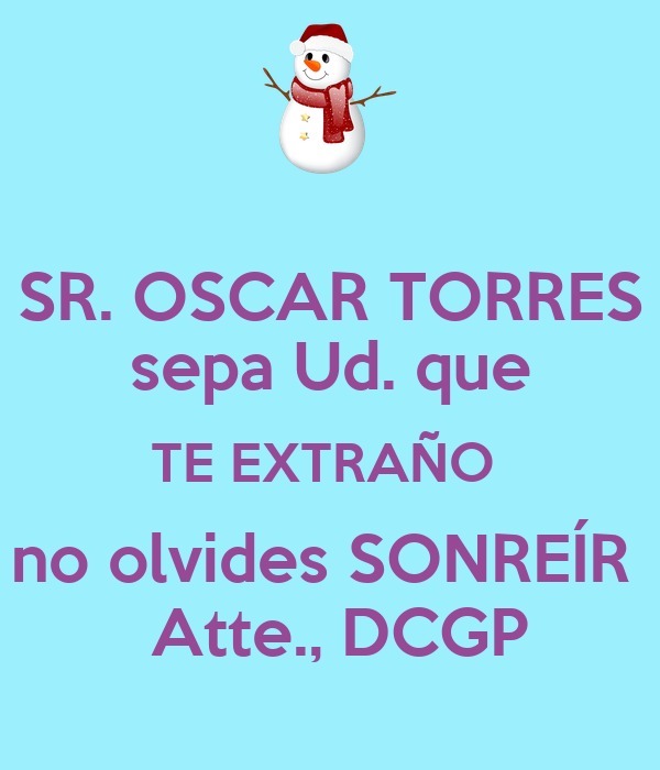SR. OSCAR TORRES sepa Ud. que TE EXTRAÑO  no olvides SONREÍR   Atte., DCGP