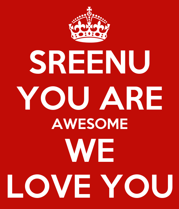 SREENU YOU ARE AWESOME WE LOVE YOU