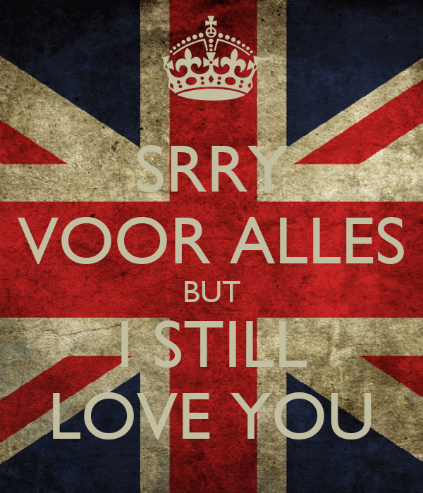 SRRY VOOR ALLES BUT I STILL LOVE YOU