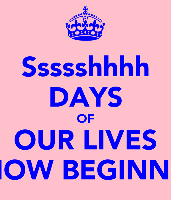 Ssssshhhh DAYS OF OUR LIVES IS NOW BEGINNING