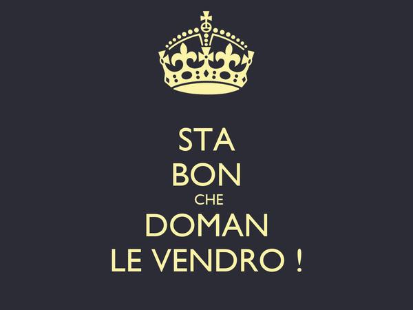 STA BON  CHE DOMAN LE VENDRO !