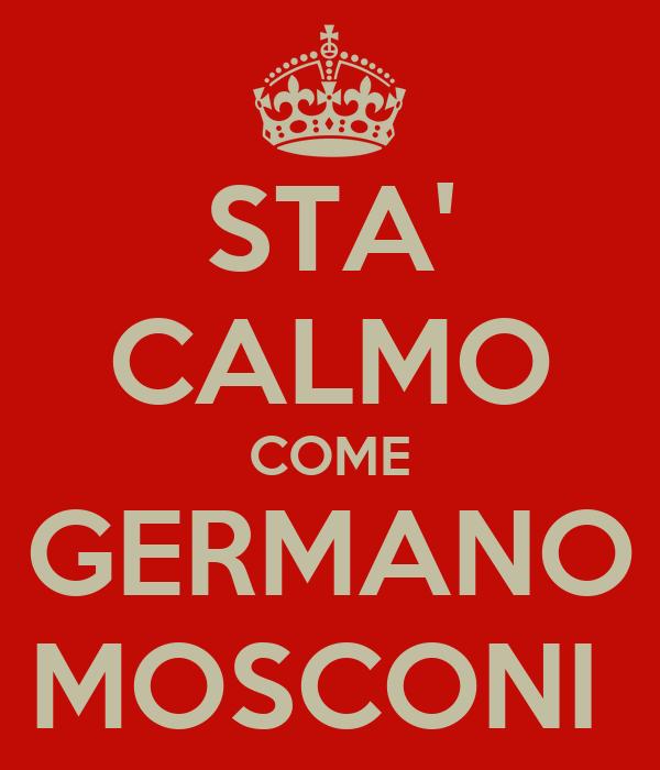STA' CALMO COME GERMANO MOSCONI