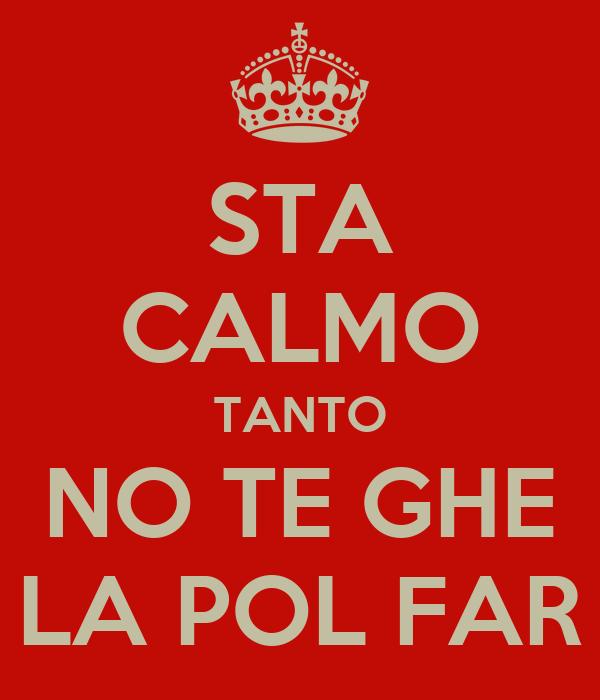 STA CALMO TANTO NO TE GHE LA POL FAR