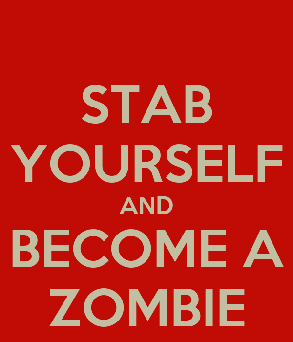 STAB YOURSELF AND BECOME A ZOMBIE