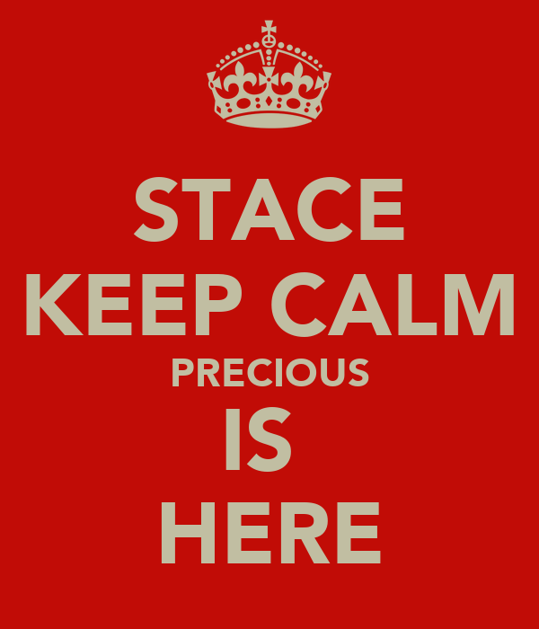 STACE KEEP CALM PRECIOUS IS  HERE