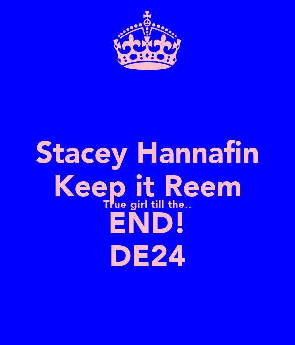 Stacey Hannafin Keep it Reem True girl till the.. END! DE24