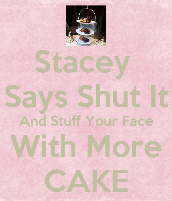 Stacey  Says Shut It And Stuff Your Face With More CAKE