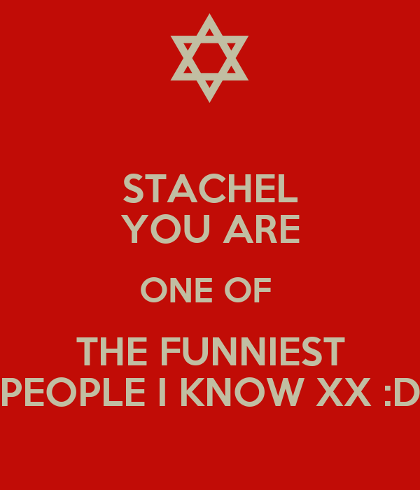 STACHEL YOU ARE ONE OF  THE FUNNIEST PEOPLE I KNOW XX :D