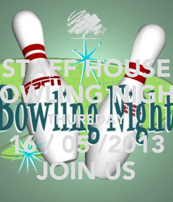 STAFF HOUSE BOWLING NIGHT THURSDAY 16 / 05 /2013 JOIN US