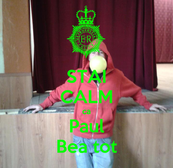 STAI CALM ca Paul Bea tot