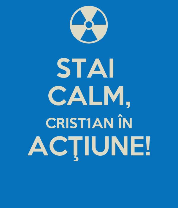 STAI  CALM, CRIST1AN ÎN ACŢIUNE!