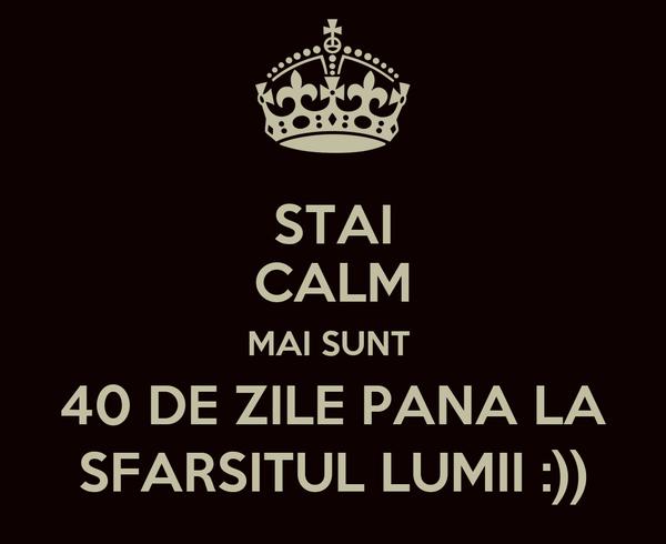 STAI CALM MAI SUNT  40 DE ZILE PANA LA SFARSITUL LUMII :))