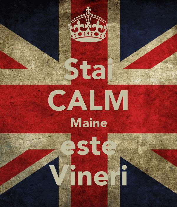Stai CALM Maine este Vineri