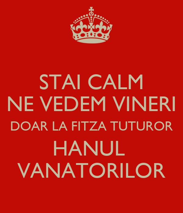 STAI CALM NE VEDEM VINERI DOAR LA FITZA TUTUROR HANUL  VANATORILOR