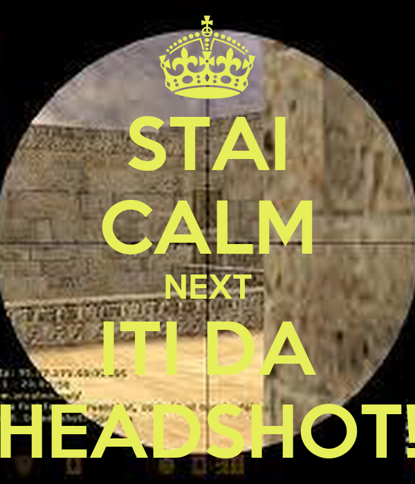 STAI CALM NEXT ITI DA HEADSHOT!