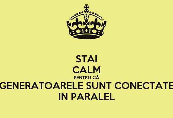 STAI CALM PENTRU CĂ GENERATOARELE SUNT CONECTATE IN PARALEL