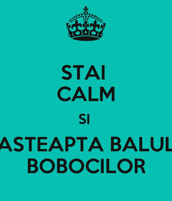 STAI  CALM SI  ASTEAPTA BALUL BOBOCILOR