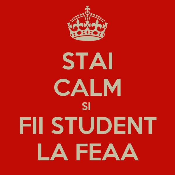 STAI CALM SI  FII STUDENT LA FEAA