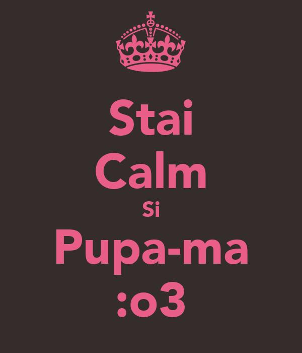 Stai Calm Si Pupa-ma :o3