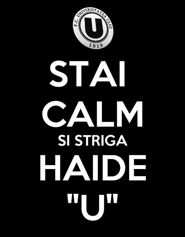 """STAI  CALM SI STRIGA HAIDE """"U"""""""