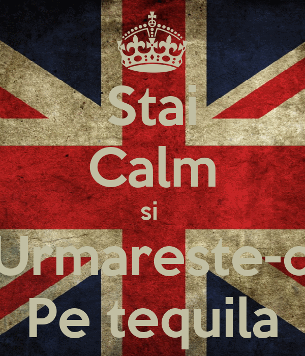 Stai Calm si  Urmareste-o Pe tequila
