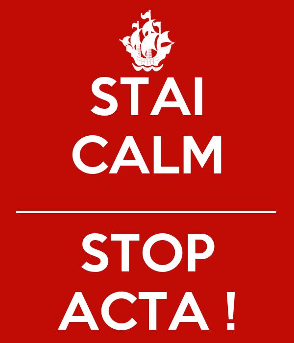 STAI CALM ______________________ STOP ACTA !