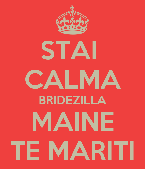 STAI  CALMA BRIDEZILLA MAINE TE MARITI