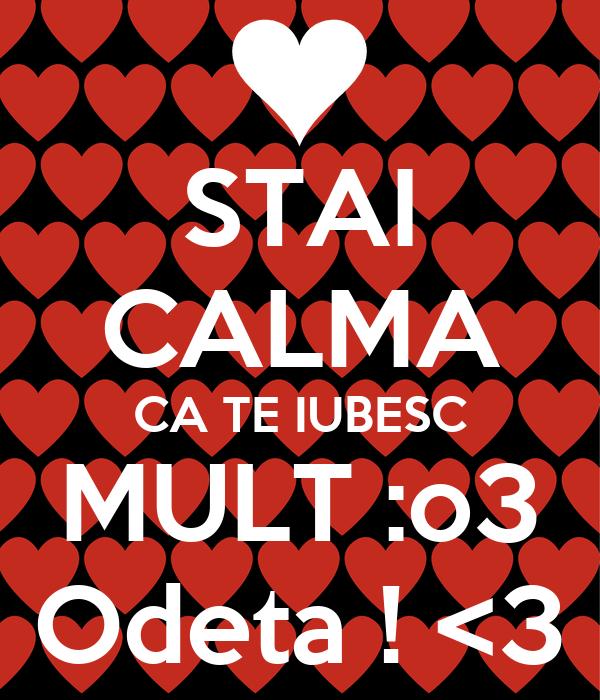 STAI CALMA CA TE IUBESC MULT :o3 Odeta ! <3