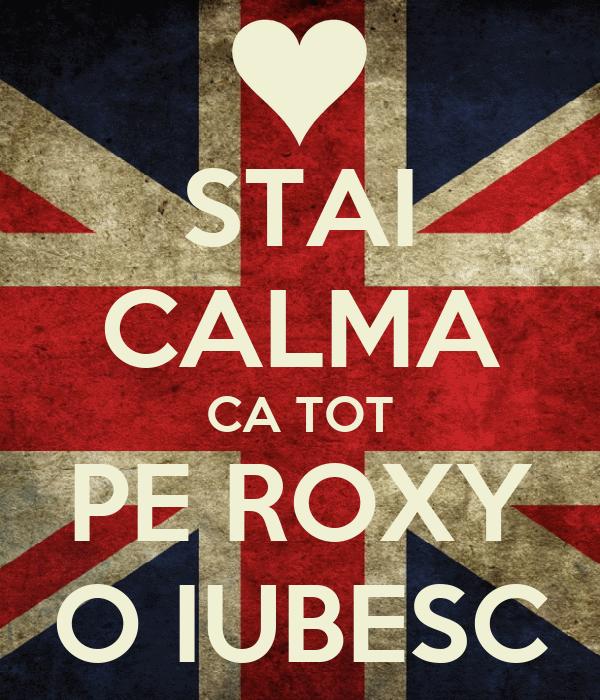 STAI CALMA CA TOT PE ROXY O IUBESC