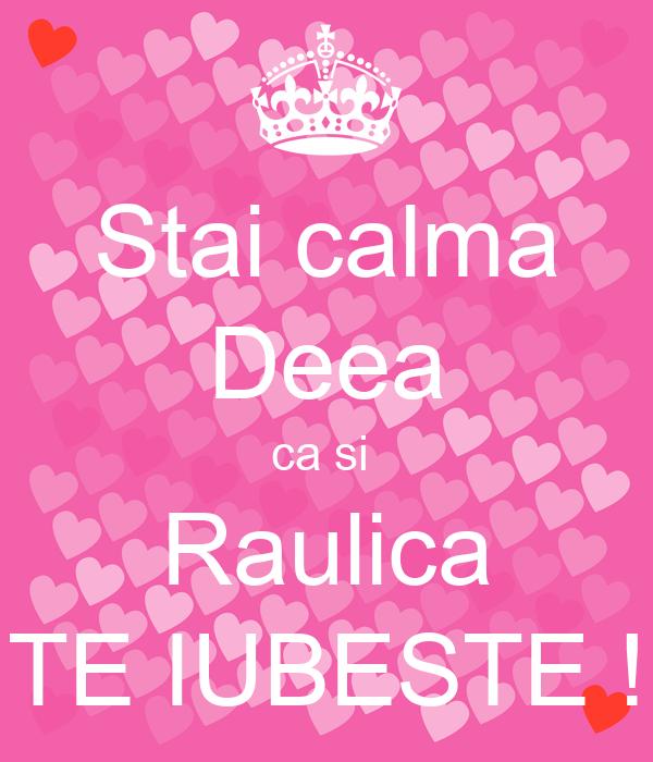 Stai calma Deea ca si  Raulica TE IUBESTE !