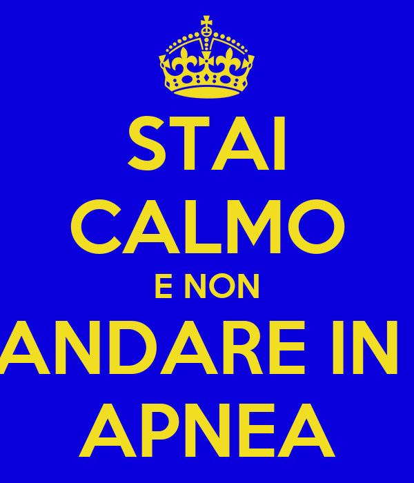 STAI CALMO E NON ANDARE IN  APNEA