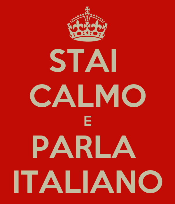 STAI  CALMO E PARLA  ITALIANO
