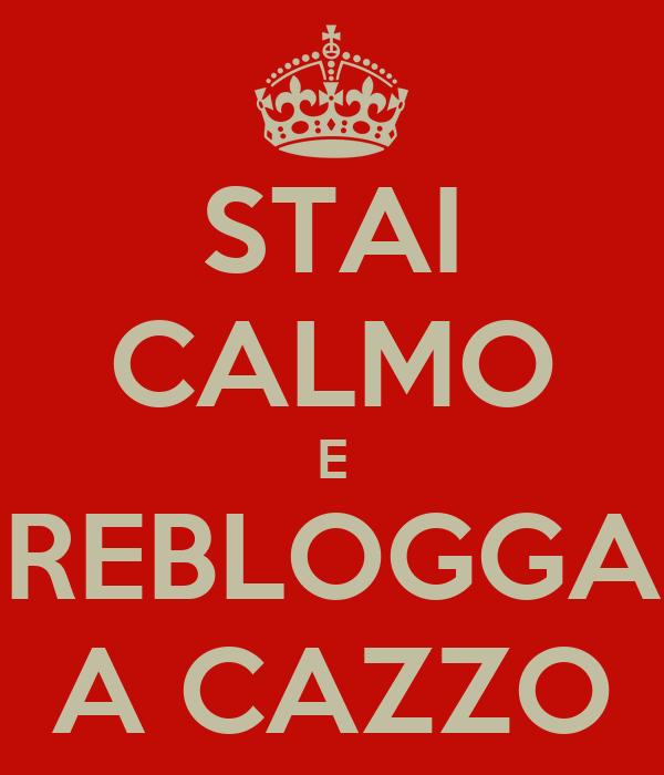 STAI CALMO E REBLOGGA A CAZZO