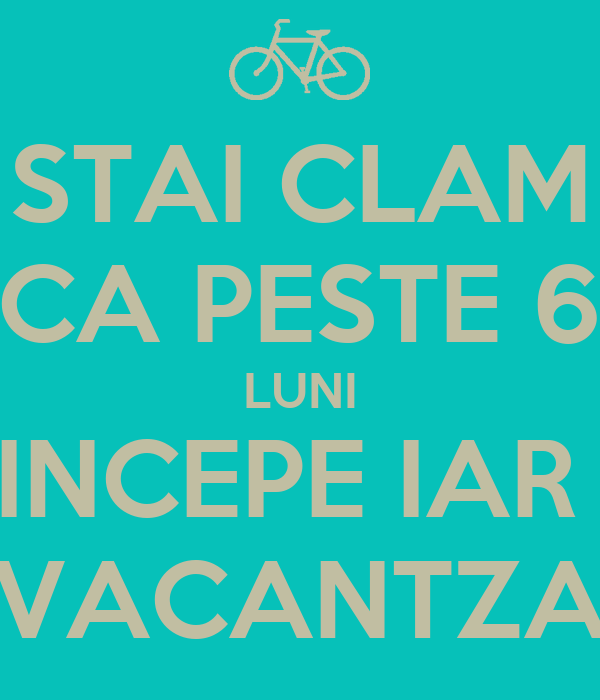 STAI CLAM CA PESTE 6 LUNI INCEPE IAR  VACANTZA
