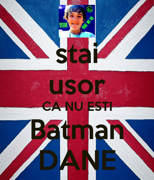 stai usor CA NU ESTI Batman DANE