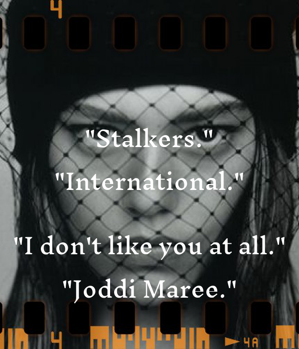 """Stalkers."" ""International.""  ""I don't like you at all."" ""Joddi Maree."""