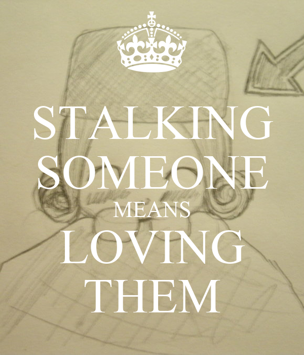 STALKING SOMEONE MEANS LOVING THEM