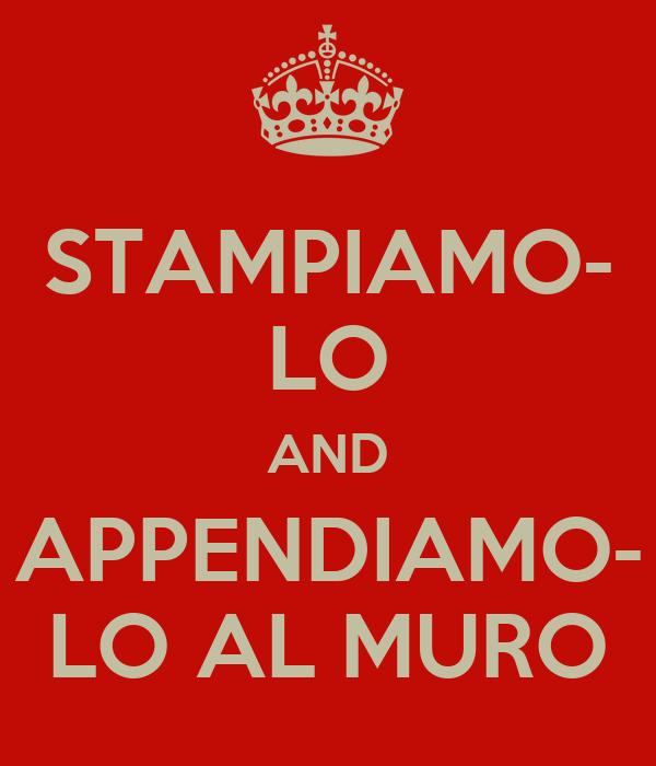 STAMPIAMO- LO AND APPENDIAMO- LO AL MURO