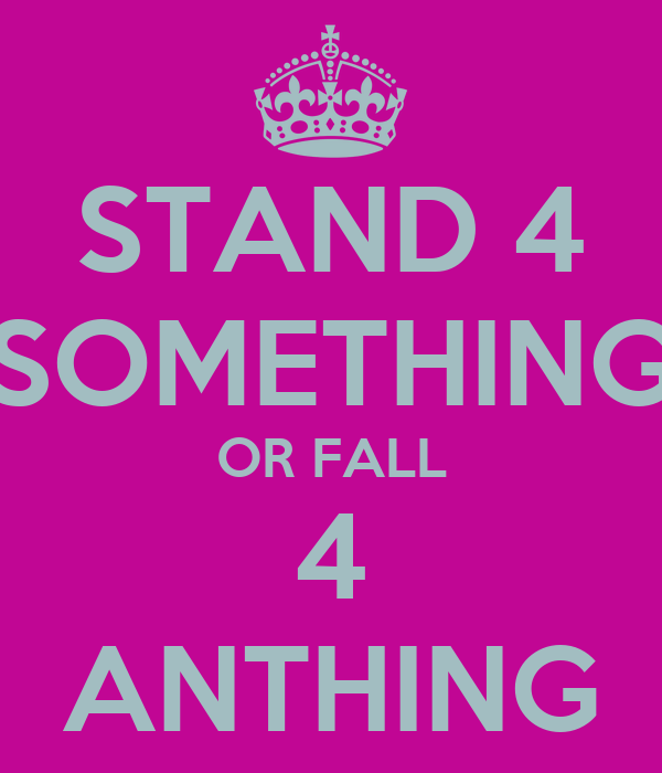 STAND 4 SOMETHING OR FALL 4 ANTHING