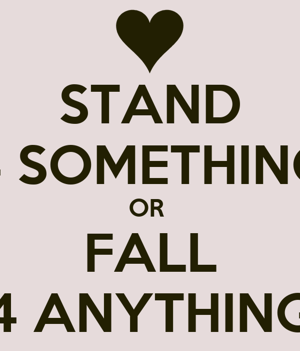 STAND 4 SOMETHING OR  FALL 4 ANYTHING
